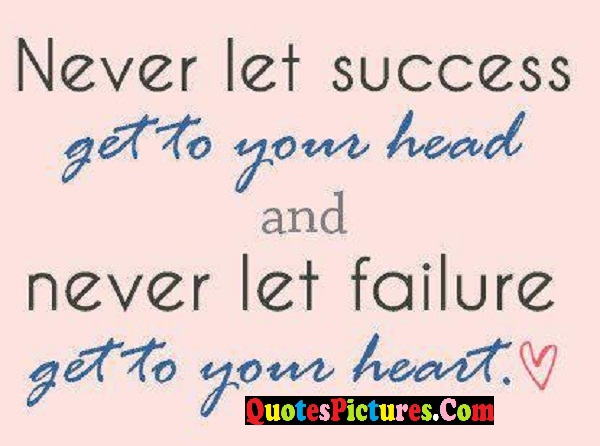 Awesome Failure Quote - Never Let Success Get To Your head And Never Let Failure Get To Your Heart.