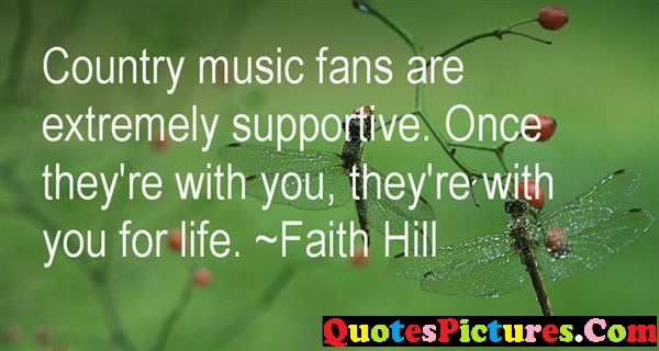 Awesome Faith Quote - Country Music Fans Are Extremely Suportive. Once They're With You, They're With You For life, - Faith Hil1l
