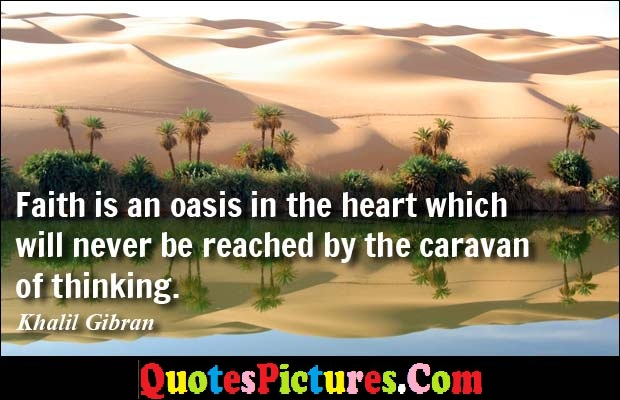 Awesome Faith Quote - Faith Is An Oasis In The Heart Which Will Never Be Reached By The Caravan Of Thinking.