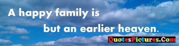 Awesome Family Quote - A  Happy Family Is But An Earlier Heaven. - George Bernard Shaw