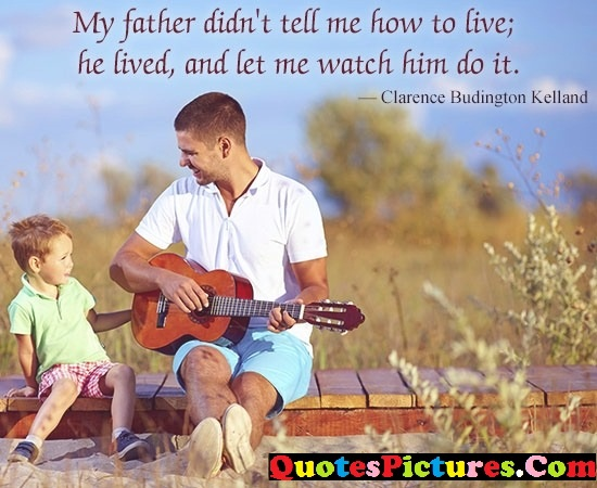 Awesome Father Quote - My Father Didn't Tell me How To Live; He lived, And Let Me Watch Him Do IT.