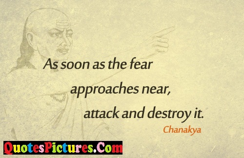 Awesome Fear Quote - As Soon As The Fear Approaches Near, Attack And Destroy It. - Chanakya