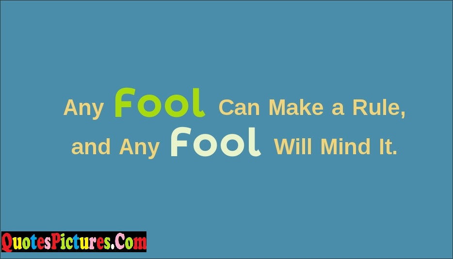 Awesome Fools Quote - Any Fool Can Make A Rule, And Any Fool Will Mind It.