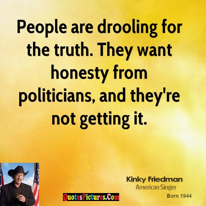 Awesome Honesty Quote - People Are Droollng For The Truth. They Want Honesty From Politicians And They're Not getting It.