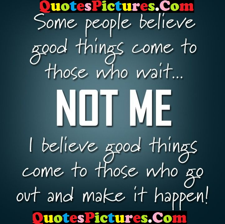 Awesome Life Quote - Some People Believe Good Things Come To Those Who Wait Not Me