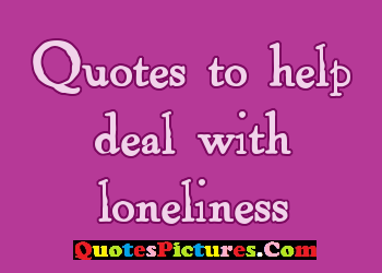 Awesome Loneliness Quote - Quotes To Help Deal With Loneliness.
