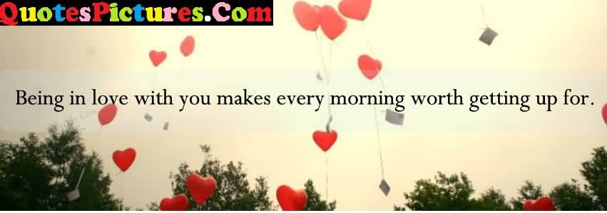 Awesome Love Quote - Being In Love With You Makes Every Morning Worth Getting Up For