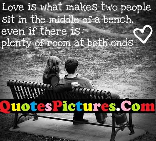 Awesome Love Quote - Love Is What Makes Two People Sit In The Middle Of A Bench