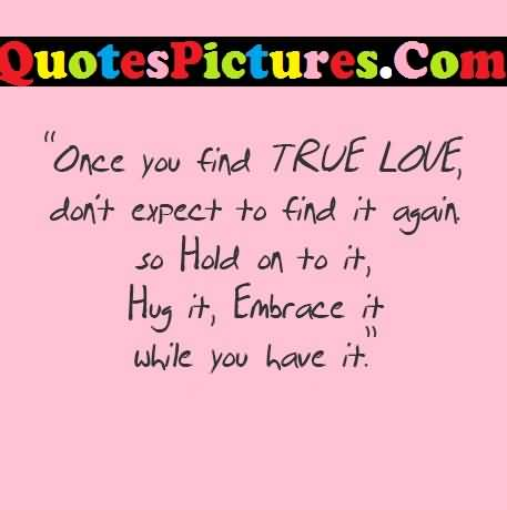 Awesome Love Quote - Once You Find True Love Do Not Expect To Find It Again