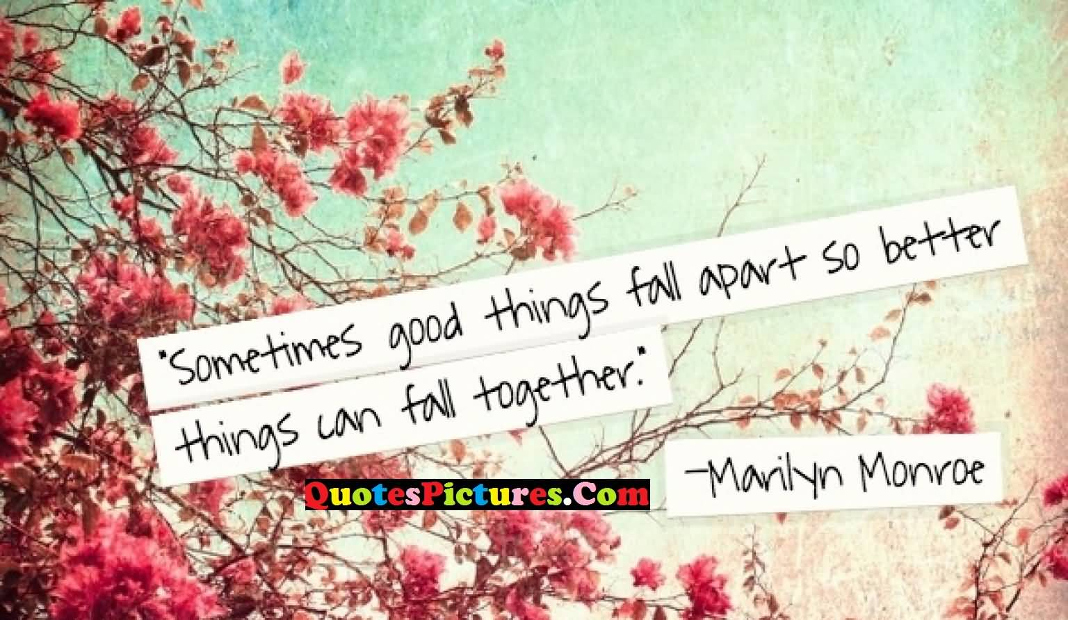 Awesome Love Quote - Sometimes Good Things Fall A Part So Better Things Can Fall Together By Marilyn Monroe