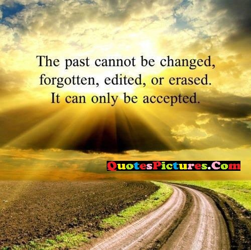 Awesome Past Quote - The Past Cannot Be Changed, Forgotten, Edited, Or Erased. IT Can Only Be Accepted.