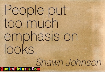 Awesome People Quote - People Put Too Much Emphasis On Looks. - Shawn Johnson