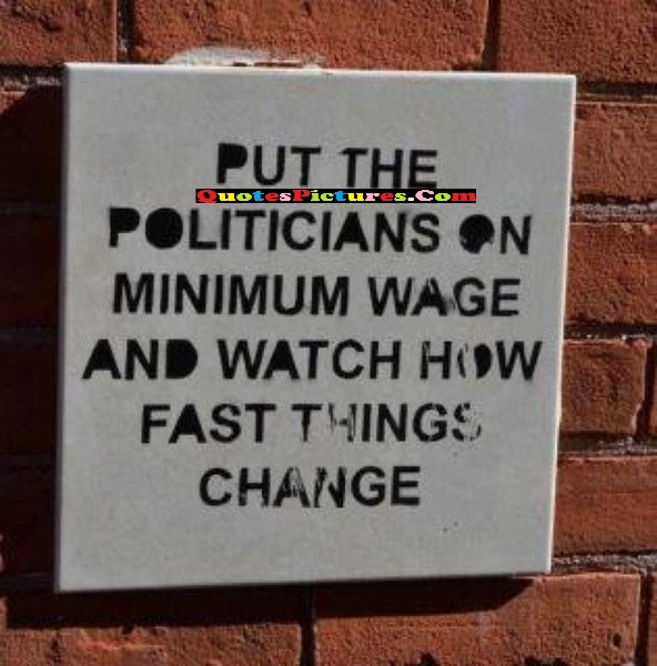 Awesome Politics Quote - Put The Politicans On Minimum Wage And Watch How Fast Things Change.