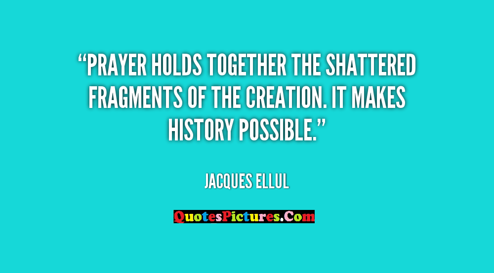Awesome Prayer Quote - Prayer Holds Together The Shattered Fragments Of The Creation. It Makes History Possible.