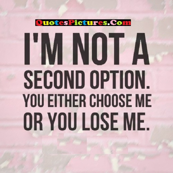Awesome Sarcasm Quote - I'm Not A Second Option. You Either Choose Me Or You Lose Me.