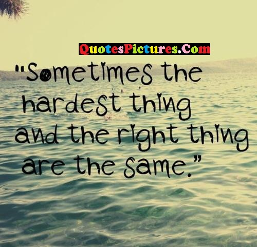 Awesome Selfish Quote - Sometimes The Hardest Thing And The Right Thing Are The Same.