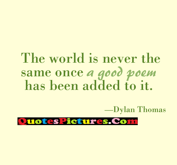 Awesome Submission Quote - The World Is Never The Same Omce A Good Poem Has Been Added To It. - Dylan Thomas