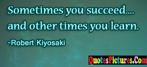 Awesome Time Quote - Sometimes You Succeed And Other Times You Learn. - Robert Kiyosaki