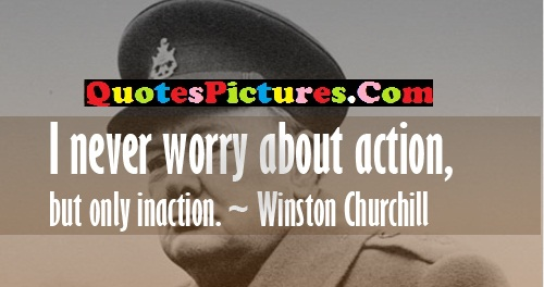 Awesome Worry Quote - I Never Worry About Action, But Only In Action. - Winston Churchill