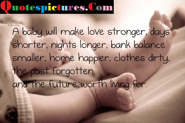 Baby Quotes - A Baby Will Make Love Stronger The Past Forgotten And The Future Worth Living For
