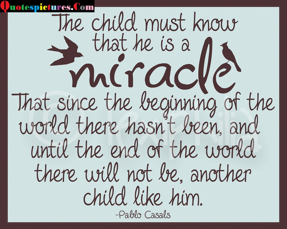 Baby Quotes - The Child Must Know That He Is A Miracle By Pablo Casals