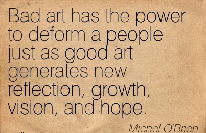 Bad art has the power to deform a people just as good art generates new reflection, growth, vision, and hope.