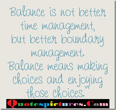 Balance Quotes  - Balance Is Not Better Time Management