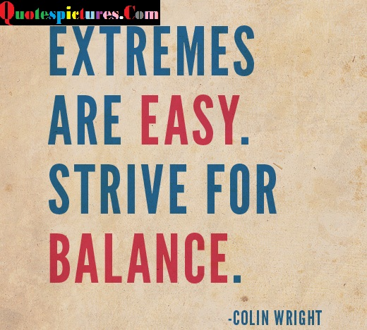 Balance Quotes  - Extremes Are Easy Strive For Balance By Colin Wright