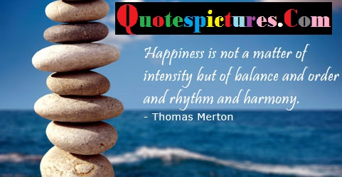 Balance Quotes  - Happiness Is Not A Matter Of Intensity By Thomas Merton