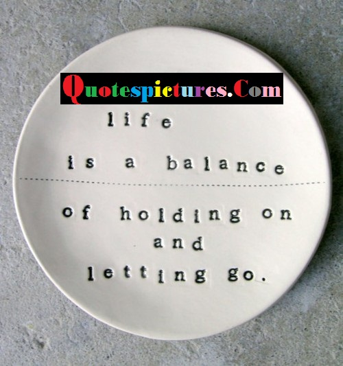 Balance Quotes  - Life Is A Balance Of Holding On