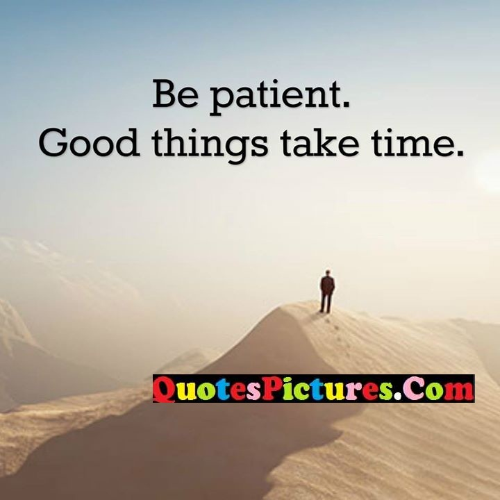 be patient things take time