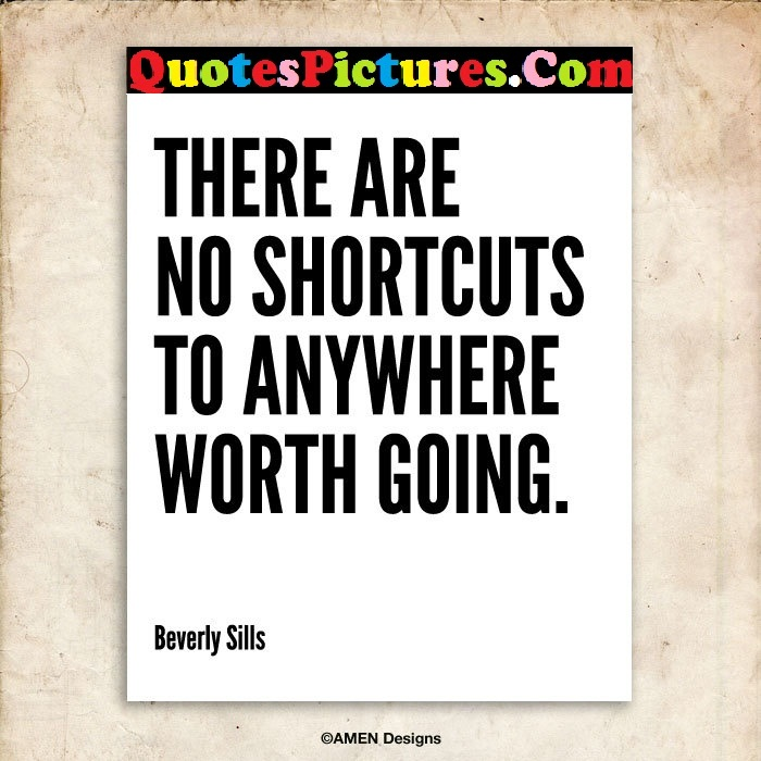Beautiful Comfort Quote - There Are no Shortcuts To Anywhere Worth Going. - Beverly Sills