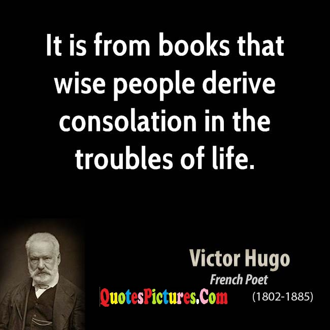 Beautiful Favourite Quote - It Is From Books That Wise People Derive Consolation In The Life. - Victor Hugo