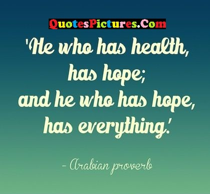 Beautiful Health Quote - He Who Has Health, Has Hope; And He Who Has Hope, Has Everything. - Arabian Proverb