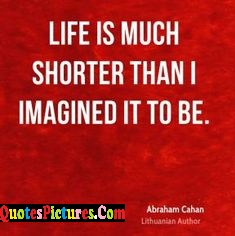 Beautiful  Imagination Quote - Life Is Much Shorter Than I Imagined It To Be.