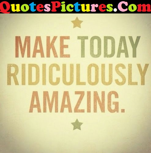 Beautiful Life Quote - Make Today Ridiculously Amazing