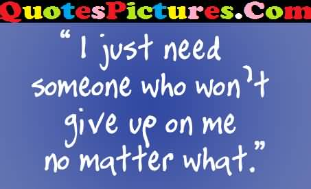 Beautiful Love Quote - I Just Need Someone Who Won't Give Up On Me