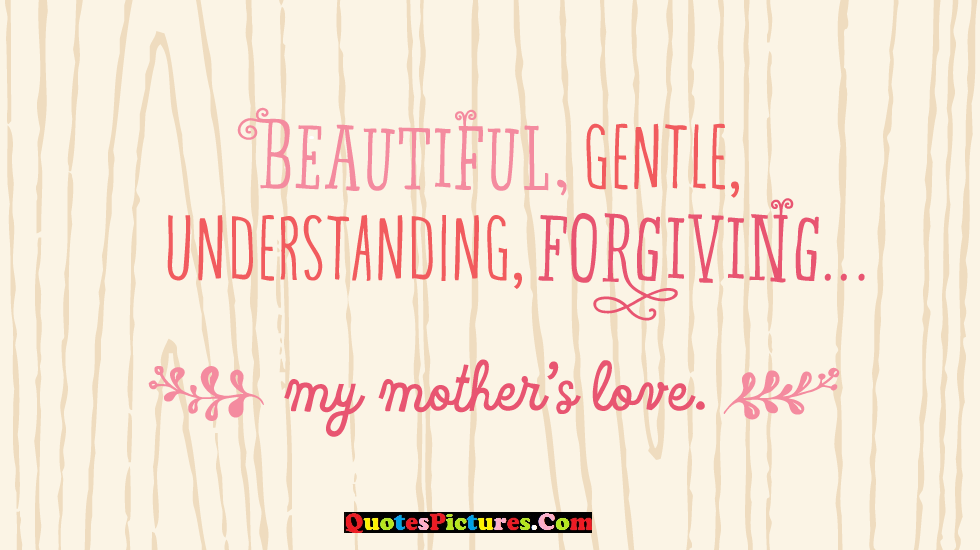 Beautiful Mother Quote - Beautiful, Gentle, Understanding, Forgiving.