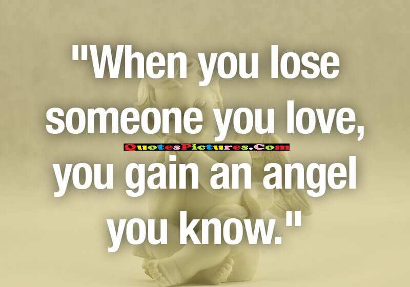 Beautiful Sympathy Quote - When You Lose Someone You Love, You Gain An Angel You Know.