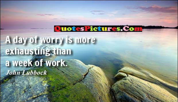 Beautiful Worry Quote - A Day Of Worry Is More Exhausting Than A Week Of Work. - John Lubbock