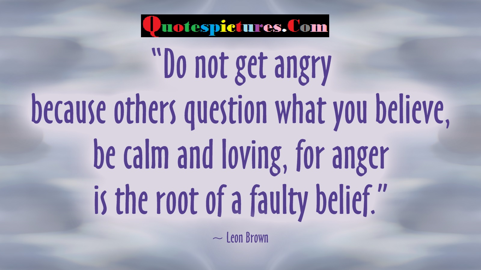 Belief Quotes - Be Calm And Loving, For Anger Is The Root Of A Faulty Belief By Leon Brown