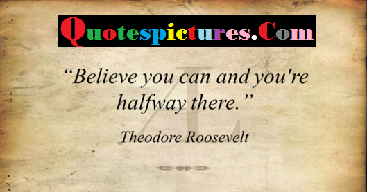 Belief Quotes - Believe You Can And You Are Halfway There By Theodore Roosevelt