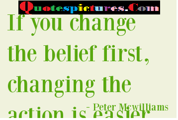 Belief Quotes - If You Change The Belief First By Peter McWilliams