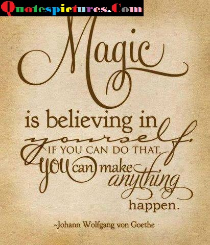 Belief Quotes - Magic Is Believing In Yourself By Johann Wolfgang Von Goethe