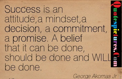 Belief Quotes - Success Is An Attitude, A Mindest, A Decision And Promise By George Akomas Jr