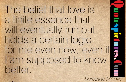Belief Quotes - The Belief That Loves Is A Finite Essence That Will Eventually Run Out By Susanna Moore