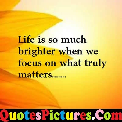 Best Comfort Quote - Life Is So Much Brighter Whebn We Focus On What Truly Matter…..