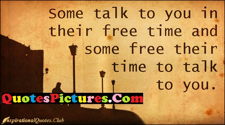 Best Communication Quote - Some Talk To You In Their Free Time And Some Free Their Time To Talk To You.