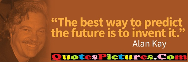 Best Company Quotes - The Best Way To Predict The Future  Is To Invent It - Alan Kay