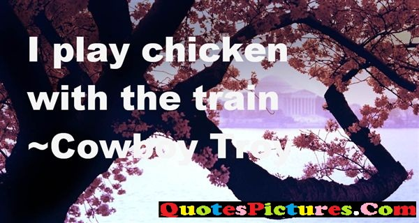 Best Cowboy Quote - I Play Chicken With The Train - Cowboy
